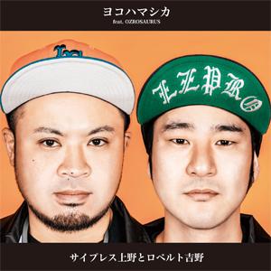 サイプレス上野とロベルト吉野 ニューシングル『ヨコハマシカ』feat.OZROSAURUS