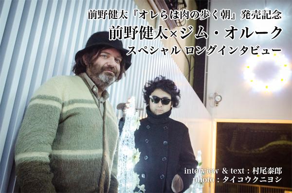 前野健太『オレらは肉の歩く朝』発売記念 前野健太×ジム・オルーク スペシャル ロングインタビュー
