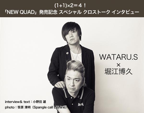 (1+1)×2=4!「NEW QUAD」発売記念 スペシャル クロストーク インタビュー 【堀江博久×WATARU.S】
