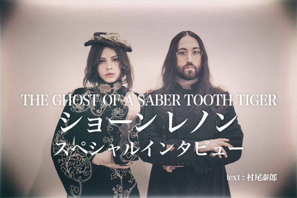 THE GHOST OF A SABER TOOTH TIGER ショーン レノンのスペシャルインタビュー