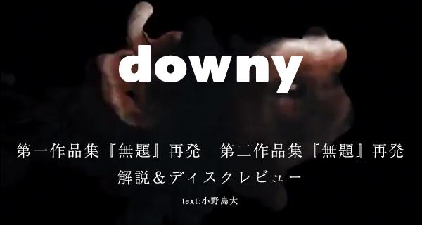 downy / 第一作品集『無題』再発 第二作品集『無題』再発 <解説&ディスクレビュー>