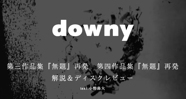 downy / 第三作品集『無題』再発 第四作品集『無題』再発 <解説&ディスクレビュー>