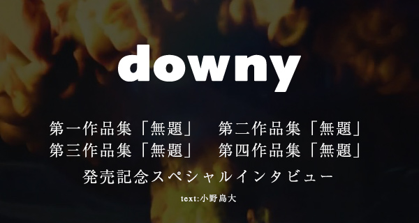 downy / 第一作品集「無題」、第二作品集「無題」、第三作品集「無題」、第四作品集「無題」 発売記念スペシャルインタビュー