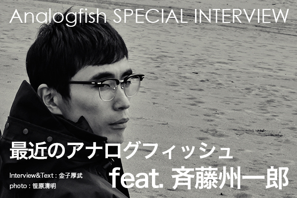 【Analogfish SPECIAL INTERVIEW】 最近のアナログフィッシュ feat. 斉藤州一郎