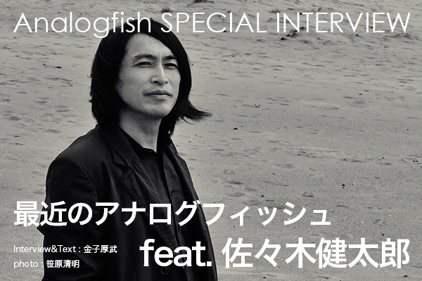 【Analogfish SPECIAL INTERVIEW】 最近のアナログフィッシュ feat. 佐々木健太郎