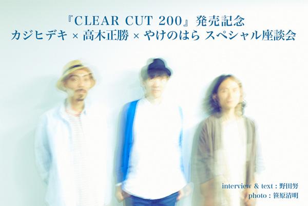 『CLEAR CUT 200』発売記念 カジヒデキ × 高木正勝 × やけのはら スペシャル座談会