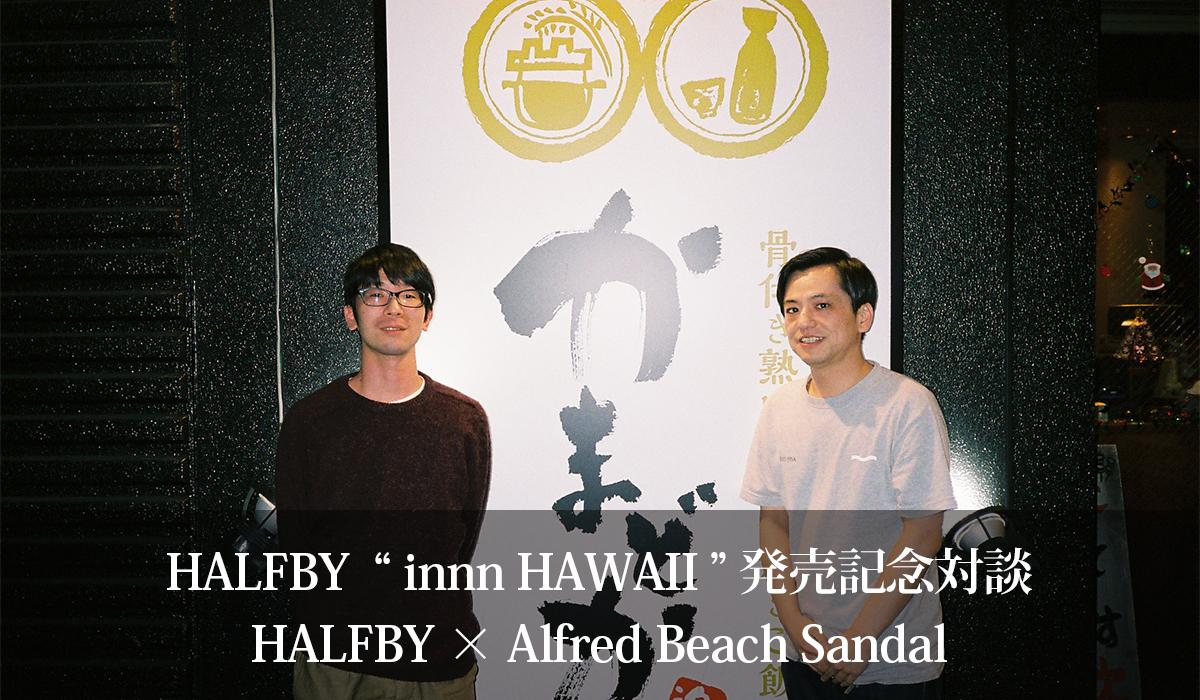 "HALFBY ""innn HAWAII"" 発売記念対談  HALFBY × Alfred Beach Sandal"