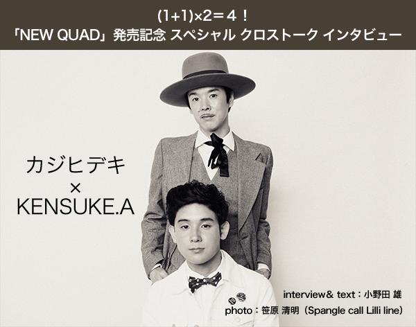 (1+1)×2=4!「NEW QUAD」発売記念 スペシャル クロストーク インタビュー 【カジヒデキ×KENSUKE.A】