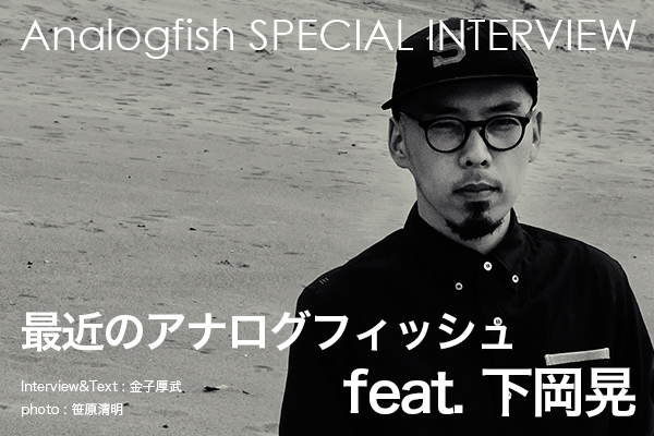 【Analogfish SPECIAL INTERVIEW】 最近のアナログフィッシュ feat. 下岡晃