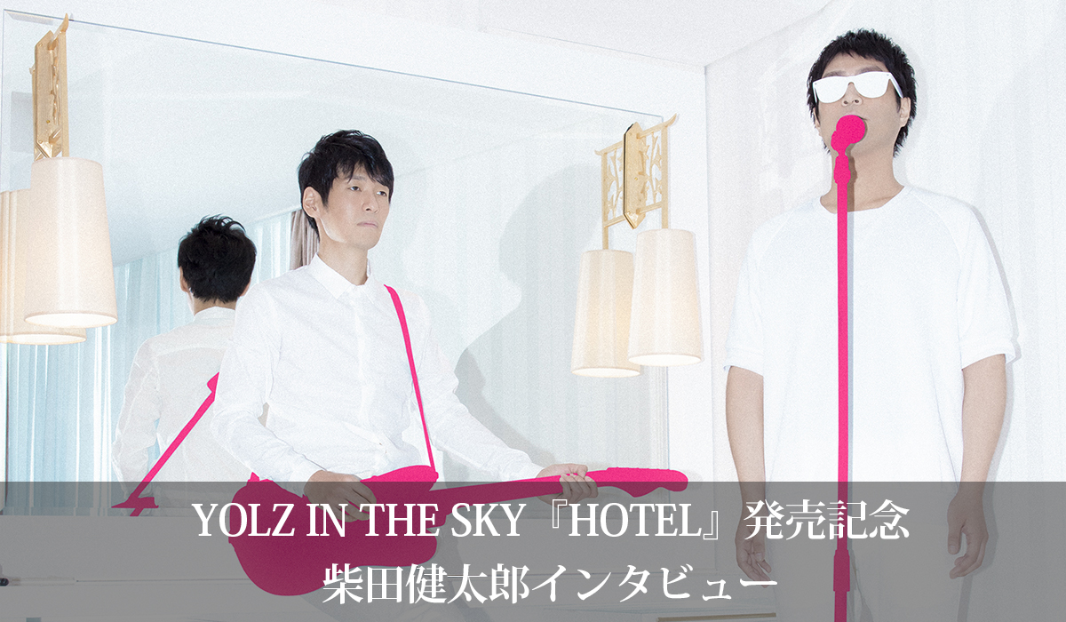 YOLZ IN THE SKY『HOTEL』発売記念 柴田健太郎インタビュー